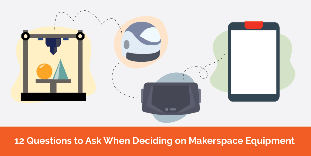 12 Questions to Ask When Deciding on Makerspace Equipment